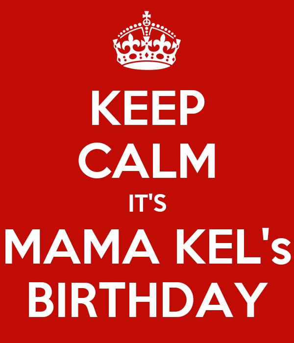 KEEP CALM IT'S MAMA KEL's BIRTHDAY