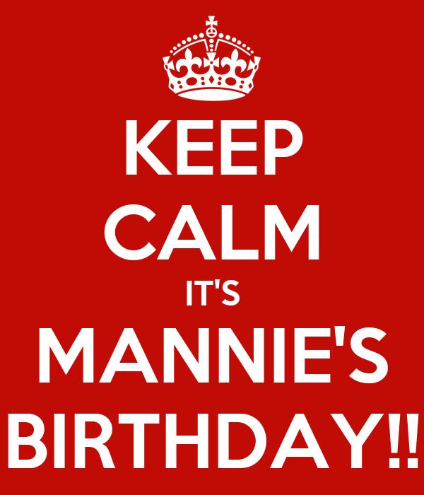 KEEP CALM IT'S MANNIE'S BIRTHDAY!!