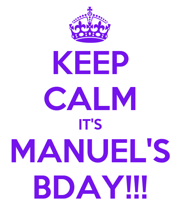 KEEP CALM IT'S MANUEL'S BDAY!!!