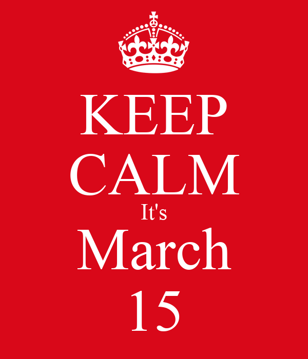 KEEP CALM It's March 15