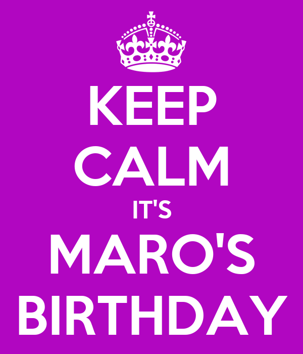 KEEP CALM IT'S MARO'S BIRTHDAY