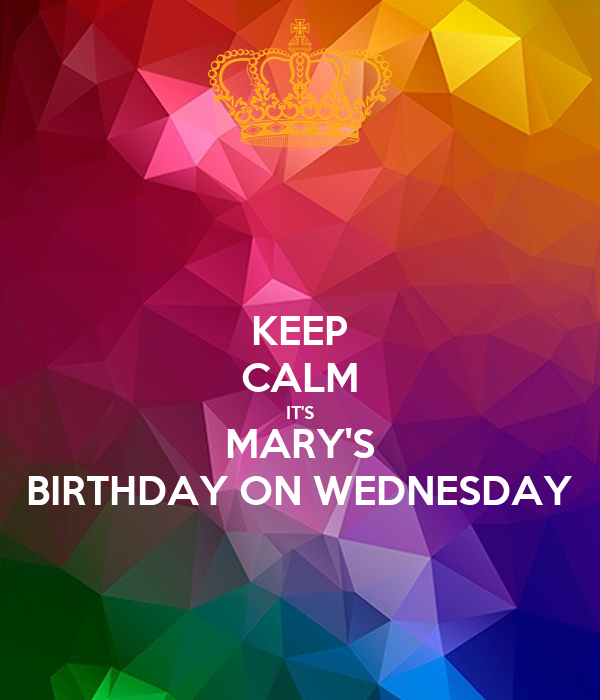 KEEP CALM IT'S MARY'S BIRTHDAY ON WEDNESDAY
