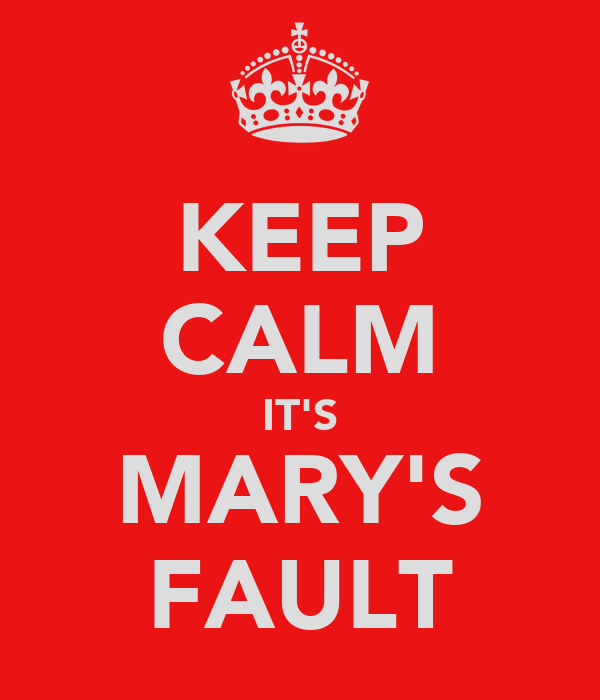 KEEP CALM IT'S MARY'S FAULT