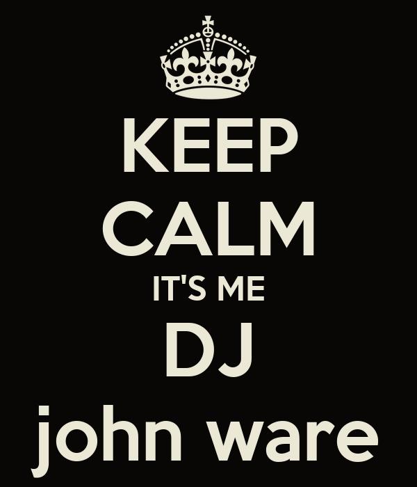 KEEP CALM IT'S ME DJ john ware