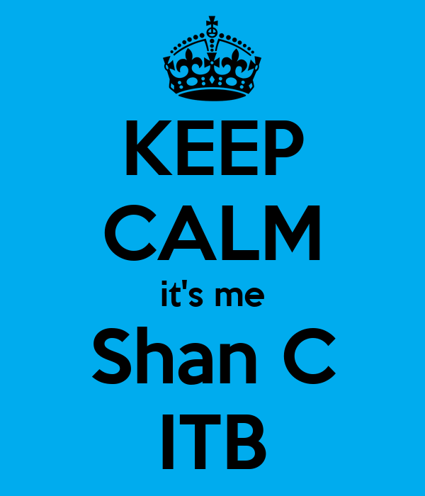 KEEP CALM it's me Shan C ITB