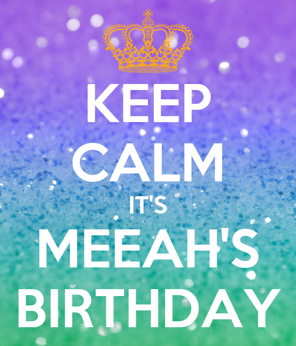 KEEP CALM IT'S MEEAH'S BIRTHDAY