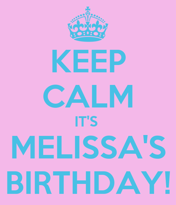KEEP CALM IT'S  MELISSA'S BIRTHDAY!