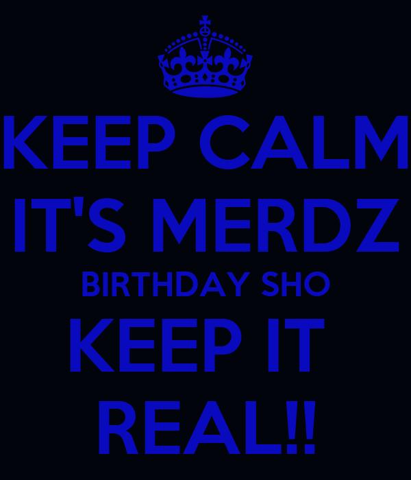 KEEP CALM IT'S MERDZ BIRTHDAY SHO KEEP IT  REAL!!
