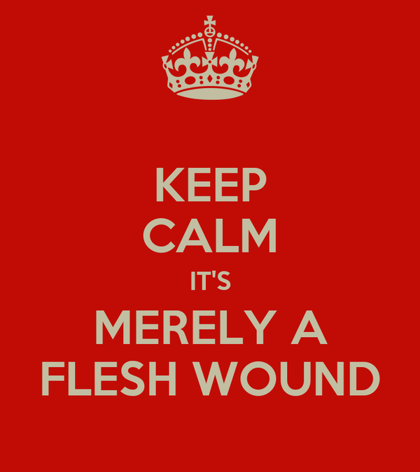 KEEP CALM IT'S MERELY A FLESH WOUND