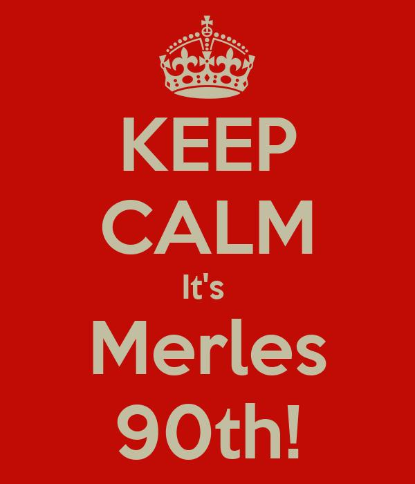 KEEP CALM It's  Merles 90th!