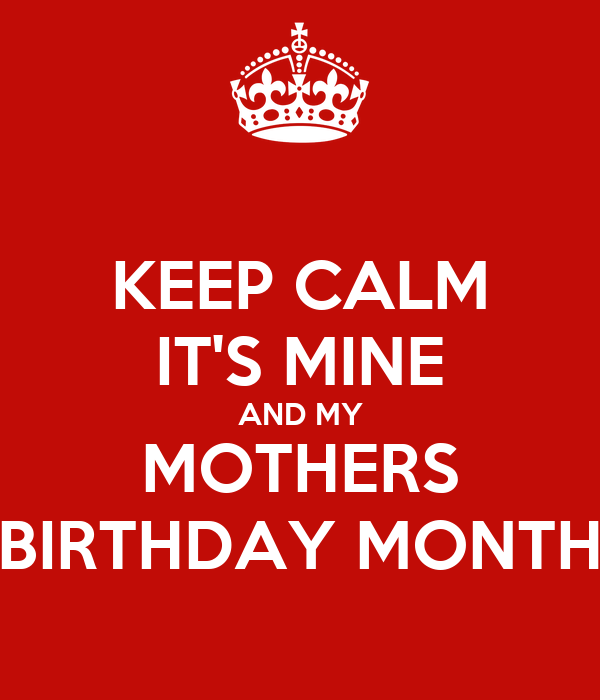 KEEP CALM IT'S MINE AND MY MOTHERS BIRTHDAY MONTH
