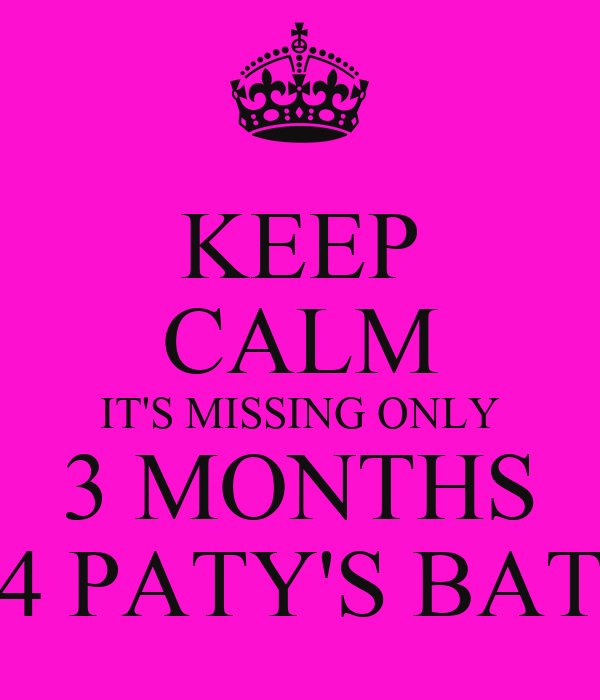 KEEP CALM IT'S MISSING ONLY 3 MONTHS 4 PATY'S BAT