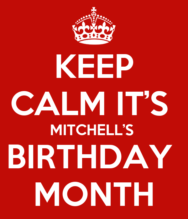 KEEP CALM IT'S  MITCHELL'S  BIRTHDAY  MONTH
