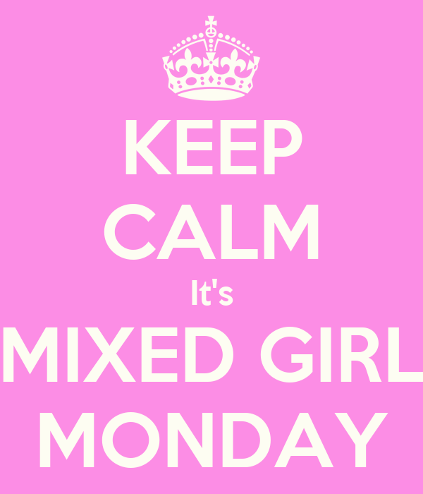 KEEP CALM It's MIXED GIRL MONDAY