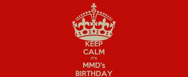 KEEP CALM IT'S MMD's BIRTHDAY