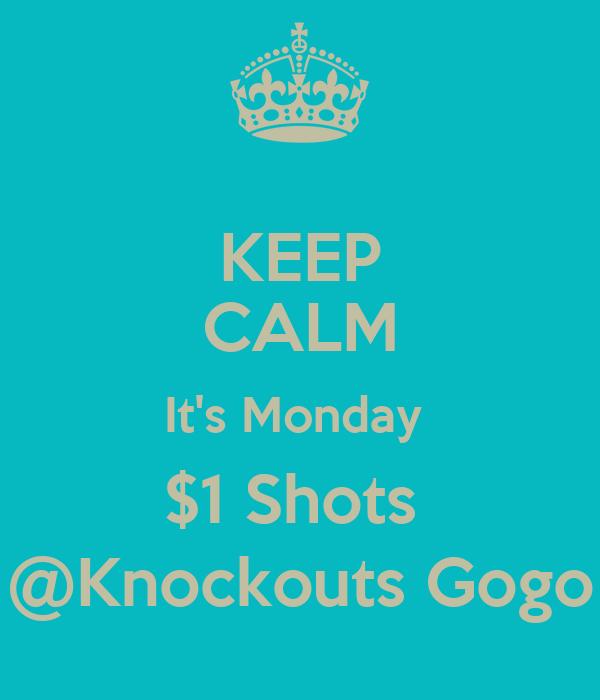 KEEP CALM It's Monday  $1 Shots  @Knockouts Gogo