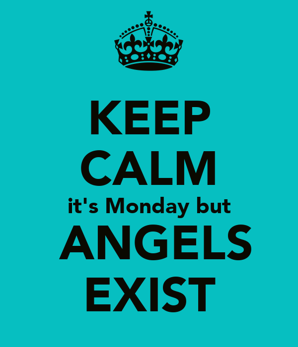 KEEP CALM it's Monday but  ANGELS EXIST