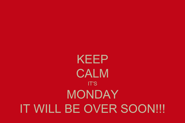 KEEP CALM IT'S MONDAY IT WILL BE OVER SOON!!!