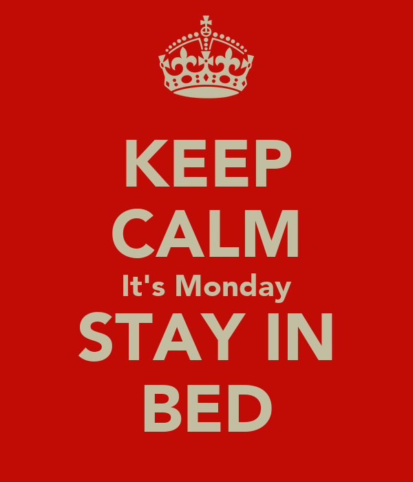 KEEP CALM It's Monday STAY IN BED