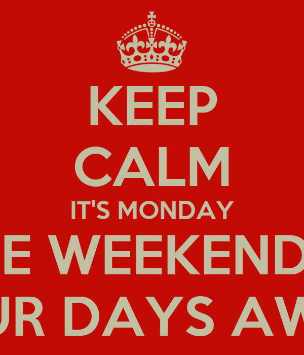 KEEP CALM IT'S MONDAY THE WEEKEND IS FOUR DAYS AWAY