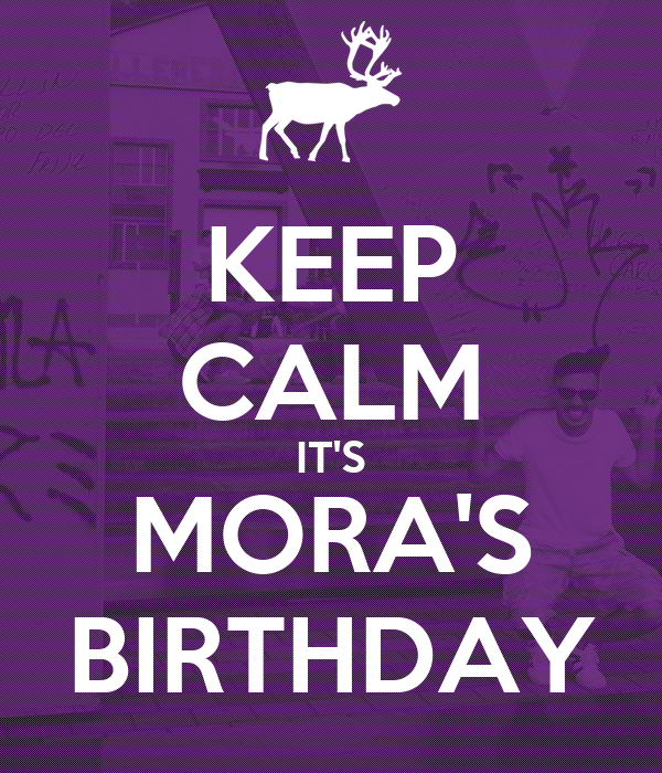 KEEP CALM IT'S MORA'S BIRTHDAY