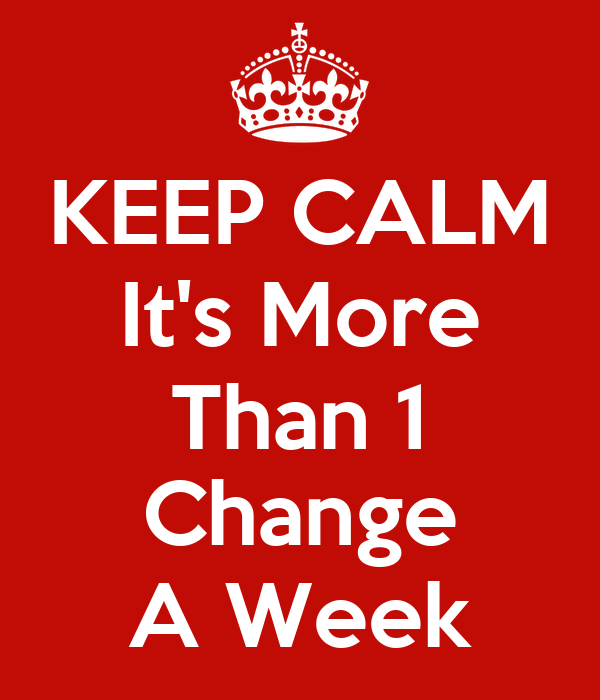 KEEP CALM It's More Than 1 Change A Week