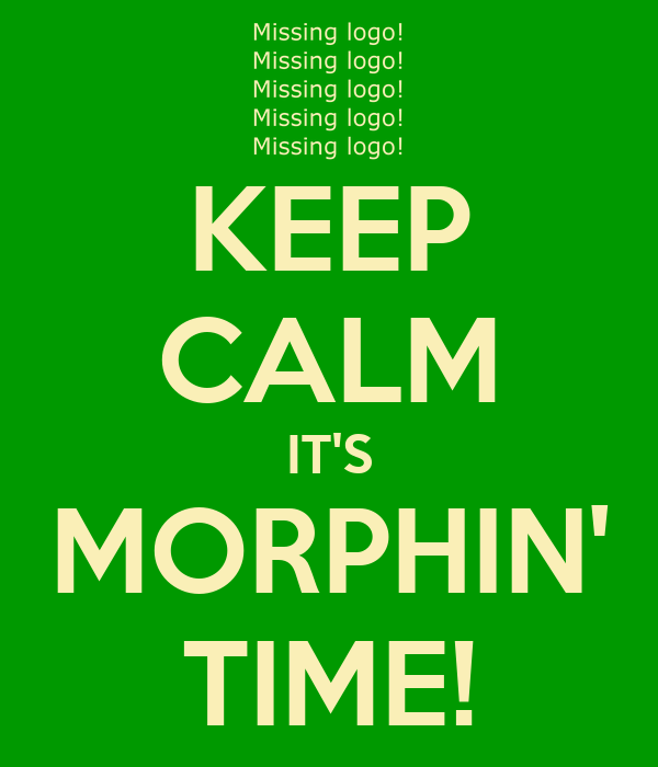 KEEP CALM IT'S MORPHIN' TIME!
