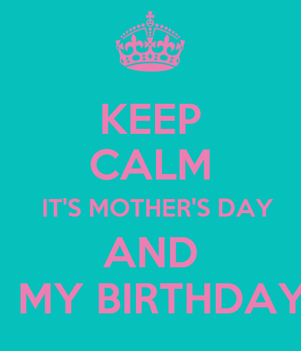 KEEP CALM   IT'S MOTHER'S DAY AND    MY BIRTHDAY