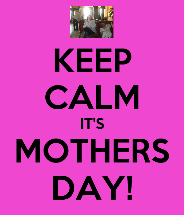 KEEP CALM IT'S MOTHERS DAY!