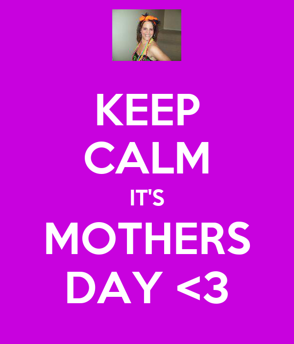 KEEP CALM IT'S MOTHERS DAY <3