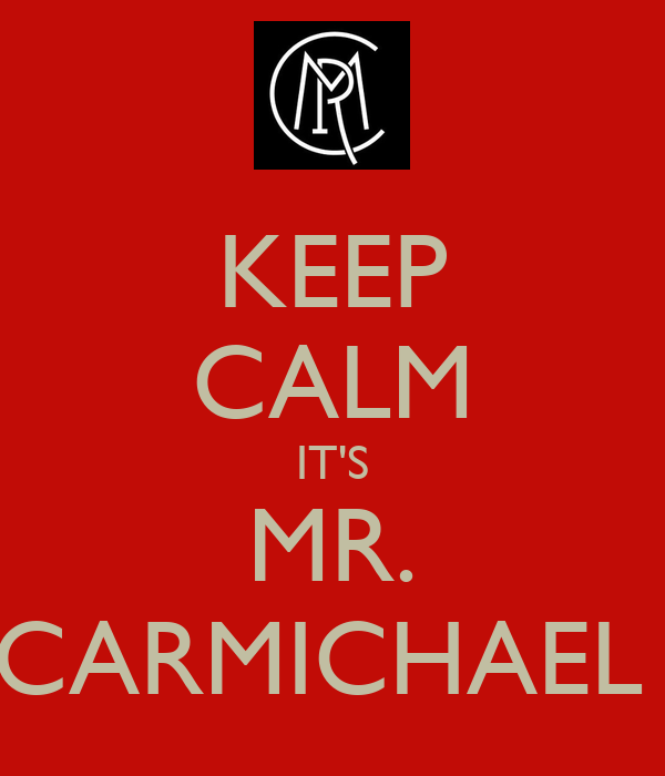 KEEP CALM IT'S MR. CARMICHAEL