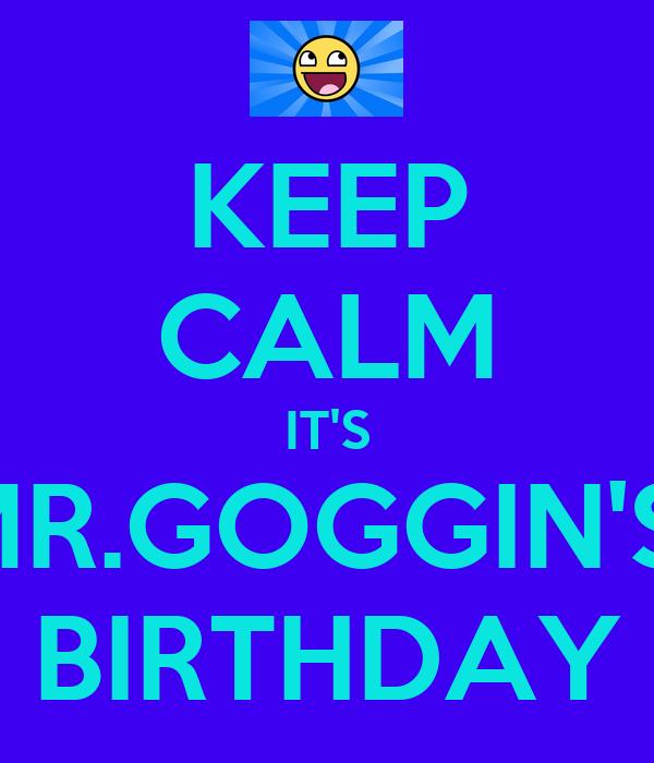 KEEP CALM IT'S MR.GOGGIN'S  BIRTHDAY
