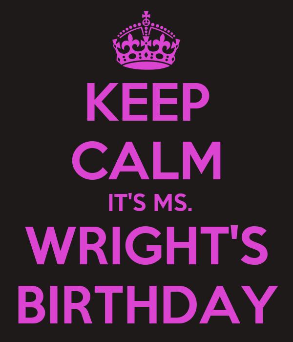 KEEP CALM  IT'S MS. WRIGHT'S BIRTHDAY