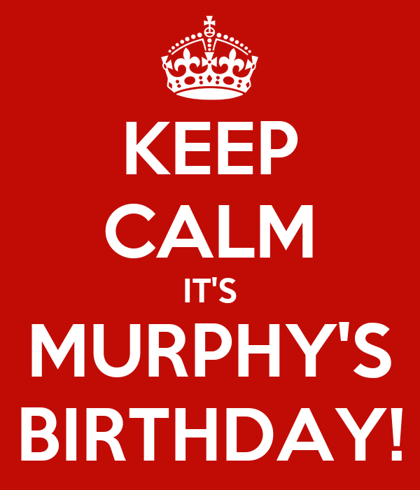 KEEP CALM IT'S MURPHY'S BIRTHDAY!