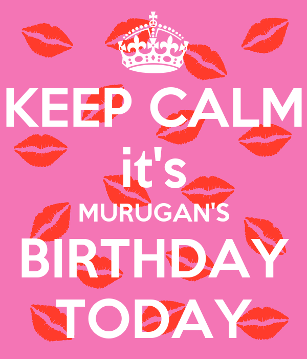 KEEP CALM it's MURUGAN'S BIRTHDAY TODAY