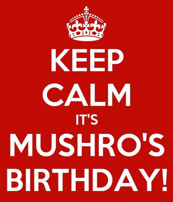 KEEP CALM IT'S MUSHRO'S BIRTHDAY!