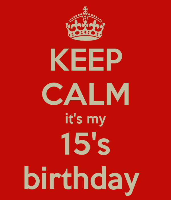 KEEP CALM it's my 15's birthday