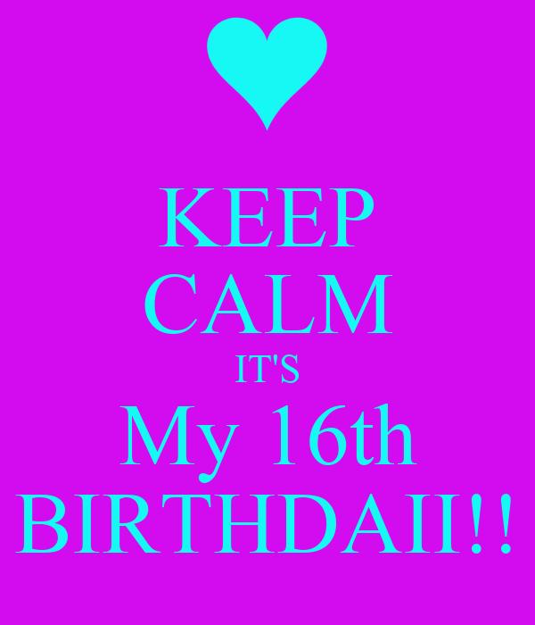 KEEP CALM IT'S My 16th BIRTHDAII!!