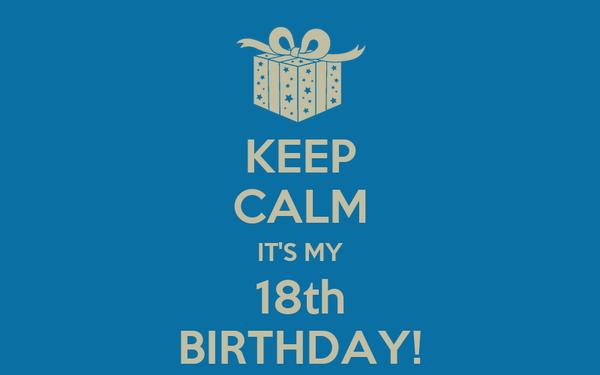 KEEP CALM IT'S MY 18th BIRTHDAY!