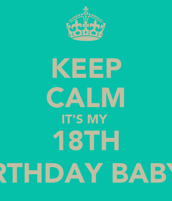 KEEP CALM IT'S MY  18TH BIRTHDAY BABY (: