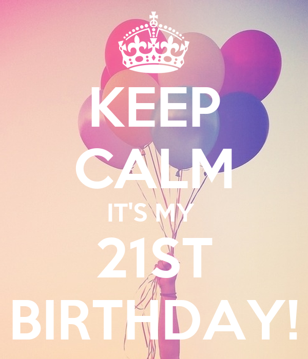 KEEP CALM IT'S MY  21ST BIRTHDAY!