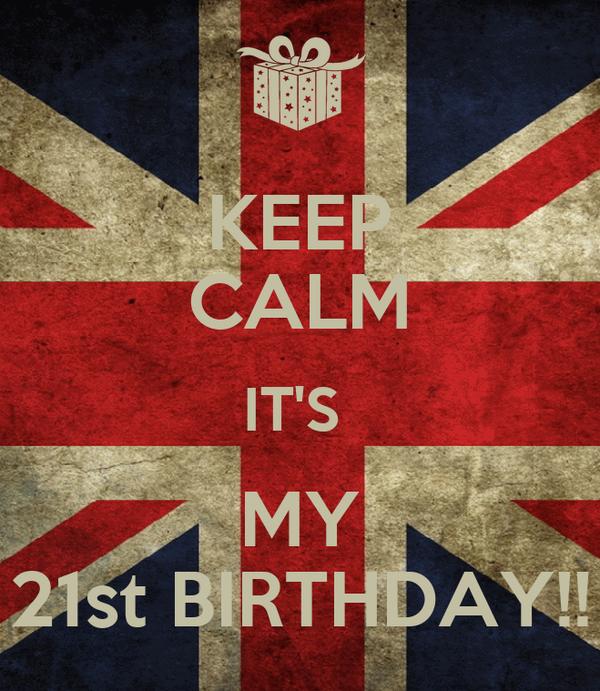 KEEP CALM IT'S  MY 21st BIRTHDAY!!