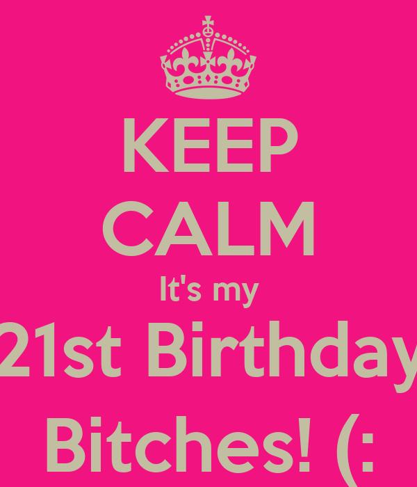 KEEP CALM It's my 21st Birthday Bitches! (:
