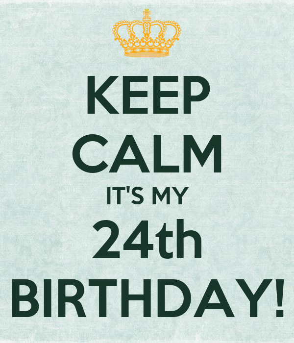 KEEP CALM IT'S MY 24th BIRTHDAY!