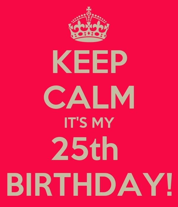 KEEP CALM IT'S MY 25th  BIRTHDAY!