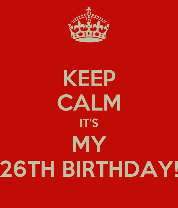 KEEP CALM IT'S MY 26TH BIRTHDAY!