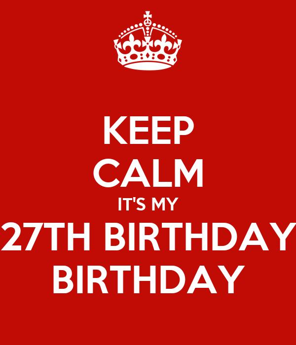 KEEP CALM IT'S MY 27TH BIRTHDAY BIRTHDAY