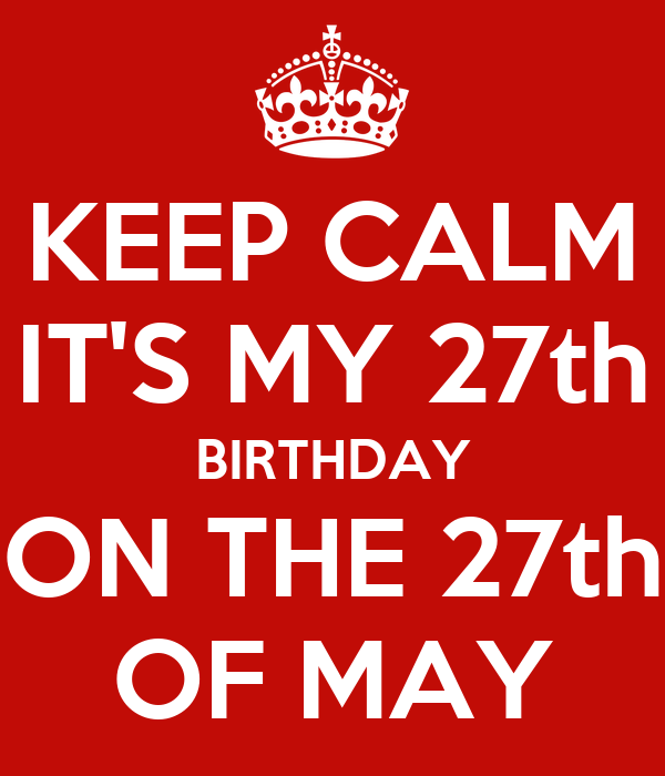 KEEP CALM IT'S MY 27th BIRTHDAY ON THE 27th OF MAY