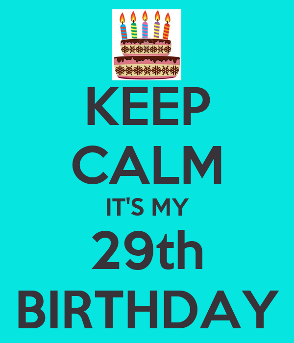 KEEP CALM IT'S MY 29th BIRTHDAY