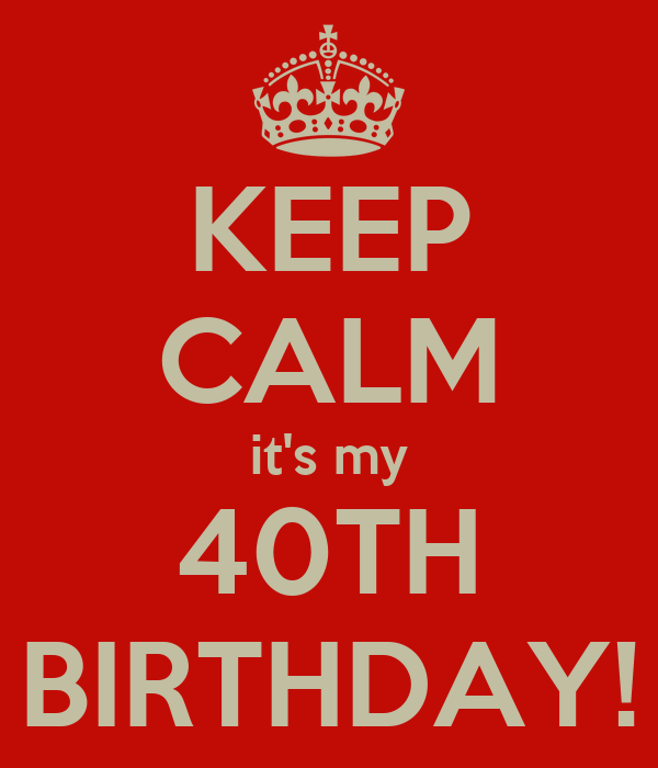 KEEP CALM it's my 40TH BIRTHDAY!